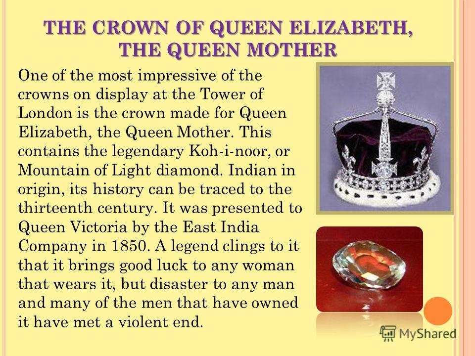 THE CROWN OF QUEEN ELIZABETH, THE QUEEN MOTHER One of the most impressive of the crowns on display at the Tower of London is the crown made for Queen Elizabeth, the Queen Mother. This contains the legendary Koh-i-noor, or Mountain of Light diamond. I