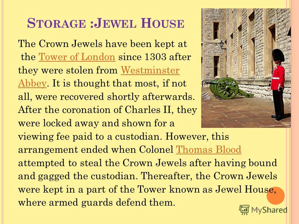 S TORAGE :J EWEL H OUSE The Crown Jewels have been kept at the Tower of London since 1303 afterTower of London they were stolen from WestminsterWestminster AbbeyAbbey. It is thought that most, if not all, were recovered shortly afterwards. After the