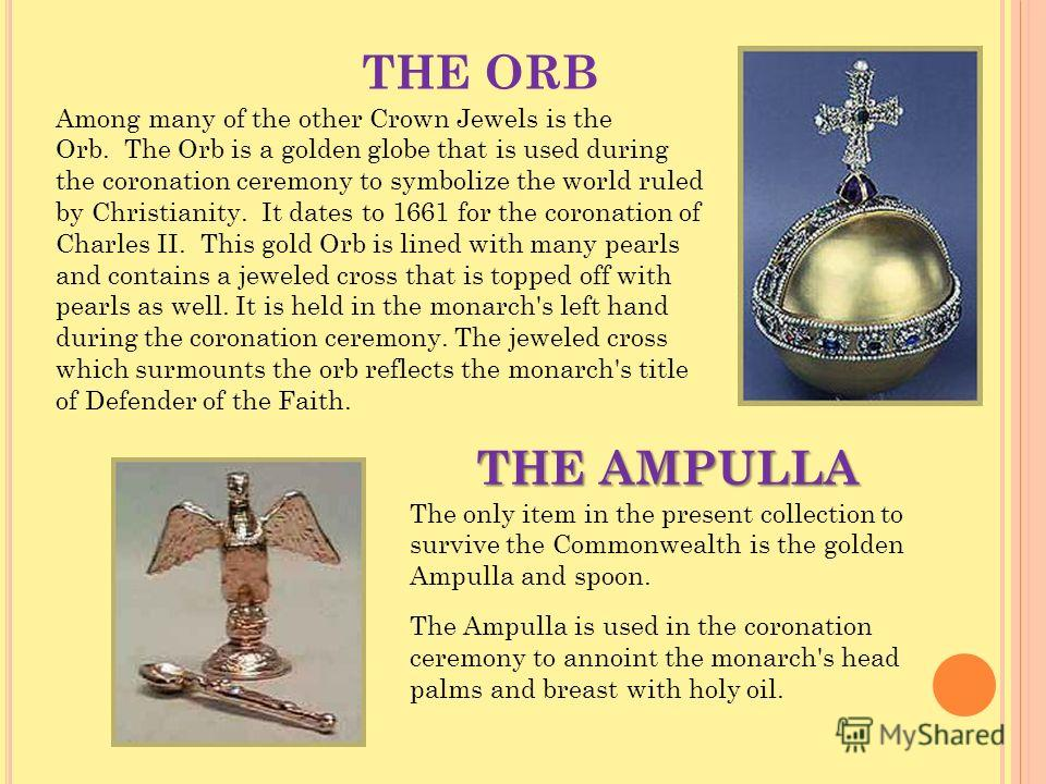 THE ORB Among many of the other Crown Jewels is the Orb. The Orb is a golden globe that is used during the coronation ceremony to symbolize the world ruled by Christianity. It dates to 1661 for the coronation of Charles II. This gold Orb is lined wit