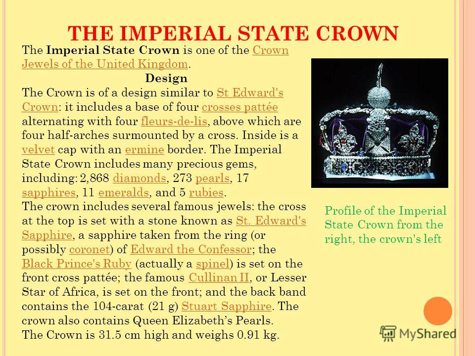 THE IMPERIAL STATE CROWN Profile of the Imperial State Crown from the right, the crown's left The Imperial State Crown is one of the Crown Jewels of the United Kingdom.Crown Jewels of the United Kingdom Design The Crown is of a design similar to St E