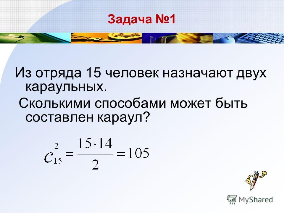 Задача 1 Из отряда 15 человек назначают двух караульных. Сколькими способами может быть составлен караул?