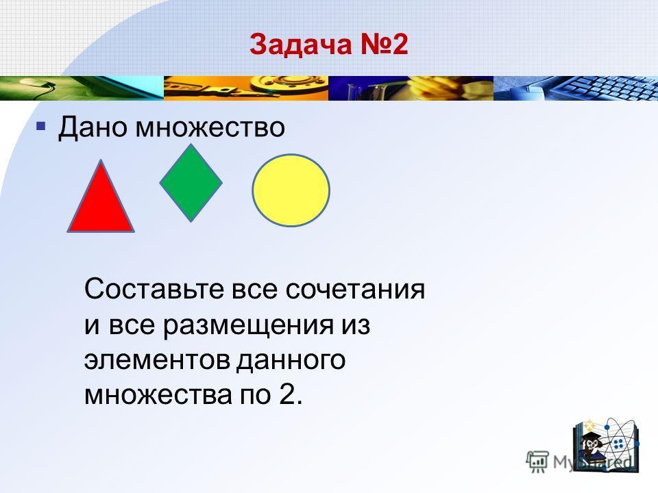 Задача 2 Дано множество Составьте все сочетания и все размещения из элементов данного множества по 2.