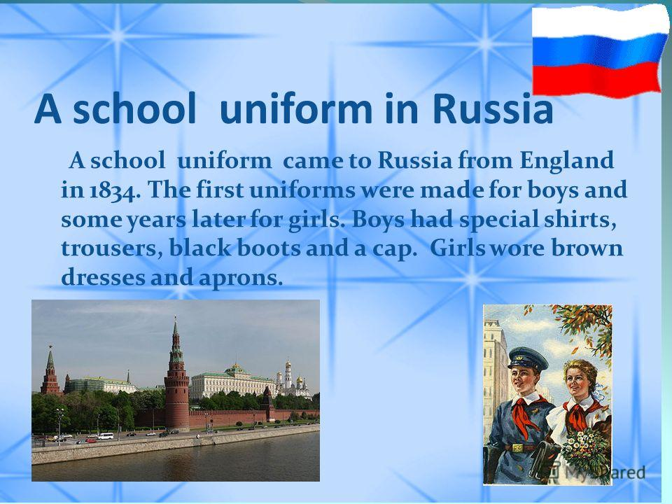 A school uniform in Russia A school uniform came to Russia from England in 1834. The first uniforms were made for boys and some years later for girls. Boys had special shirts, trousers, black boots and a cap. Girls wore brown dresses and aprons.