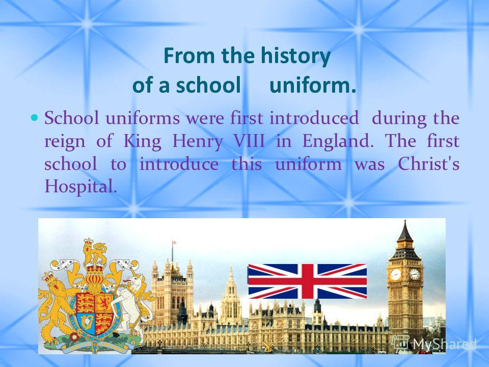 From the history of a school uniform. School uniforms were first introduced during the reign of King Henry VIII in England. The first school to introduce this uniform was Christ's Hospital.
