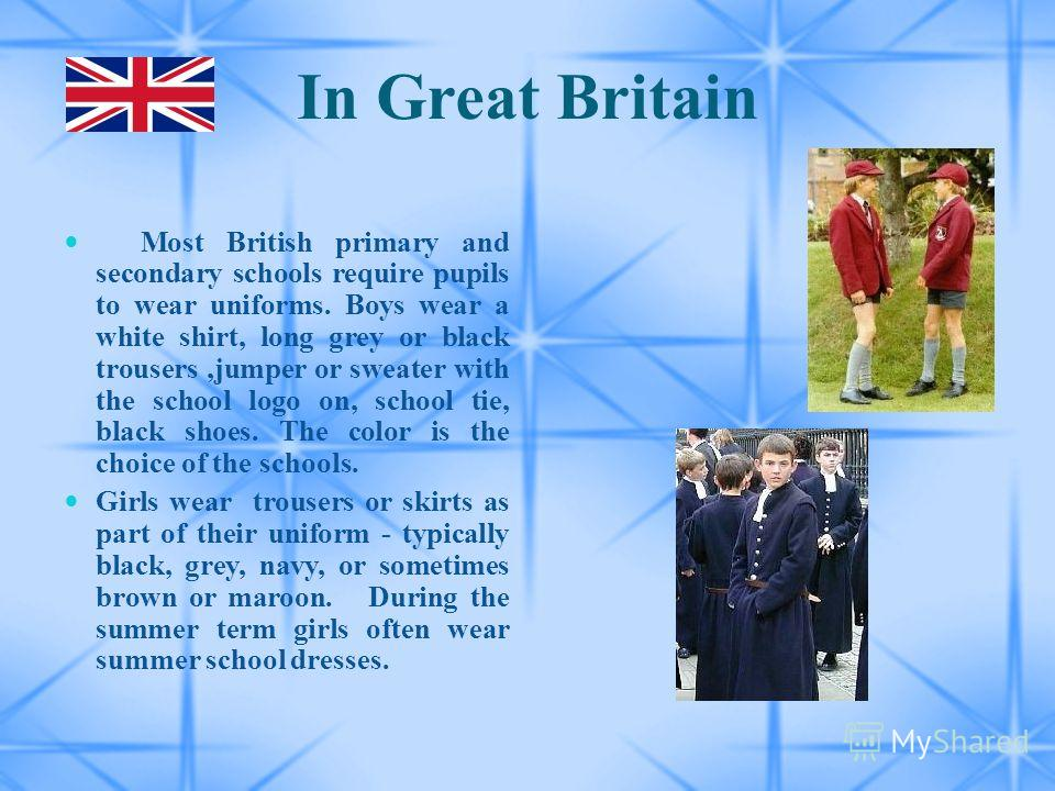 In Great Britain Most British primary and secondary schools require pupils to wear uniforms. Boys wear a white shirt, long grey or black trousers,jumper or sweater with the school logo on, school tie, black shoes. The color is the choice of the schoo
