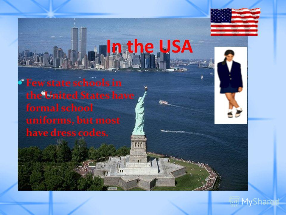 In the USA Few state schools in the United States have formal school uniforms, but most have dress codes.