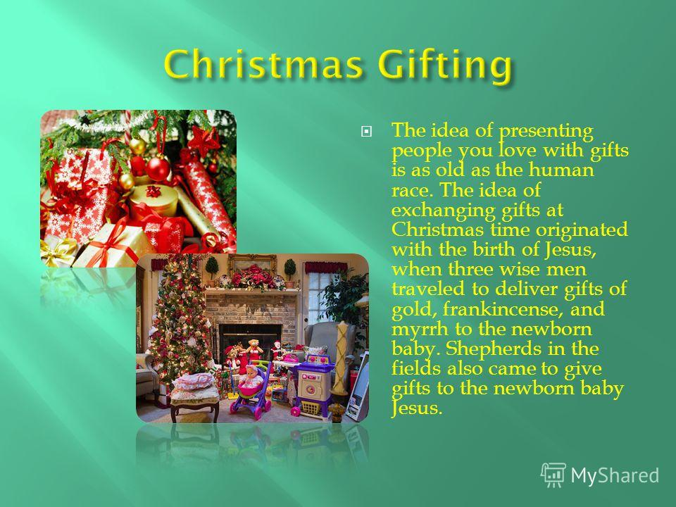 The idea of presenting people you love with gifts is as old as the human race. The idea of exchanging gifts at Christmas time originated with the birth of Jesus, when three wise men traveled to deliver gifts of gold, frankincense, and myrrh to the ne