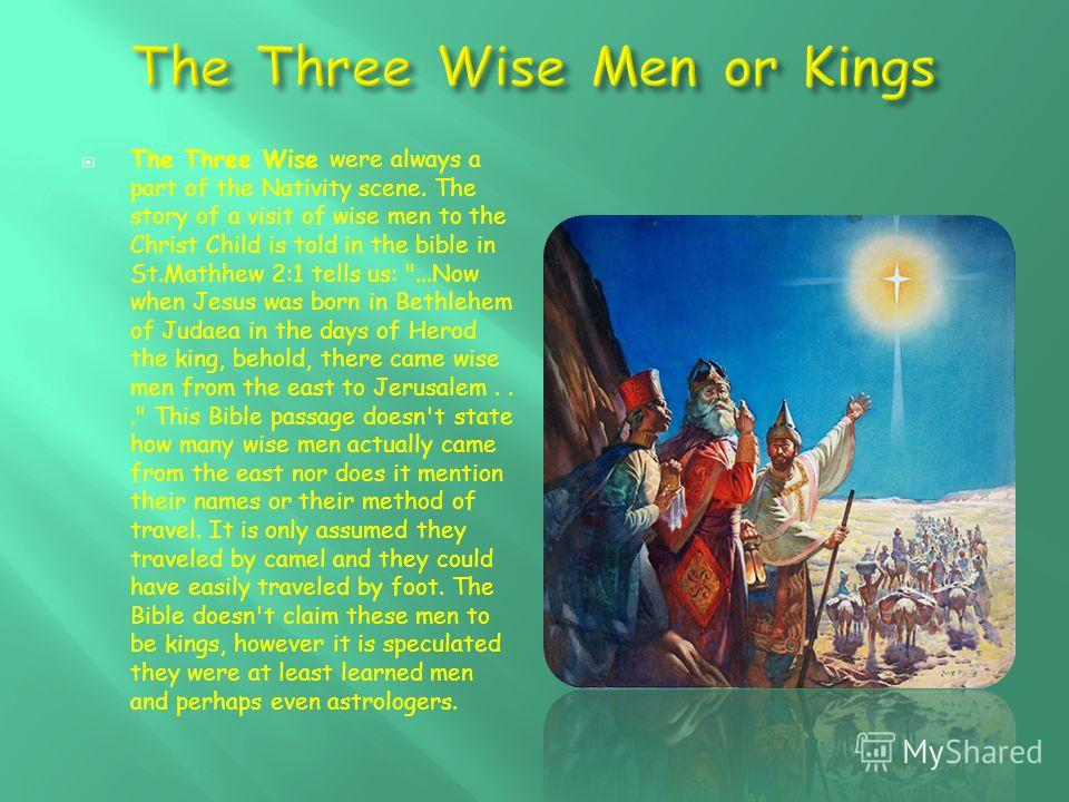 The Three Wise were always a part of the Nativity scene. The story of a visit of wise men to the Christ Child is told in the bible in St.Mathhew 2:1 tells us: