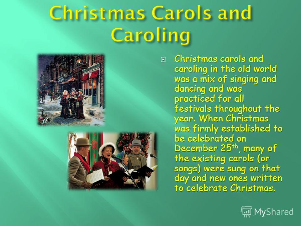 Christmas carols and caroling in the old world was a mix of singing and dancing and was practiced for all festivals throughout the year. When Christmas was firmly established to be celebrated on December 25 th, many of the existing carols (or songs)
