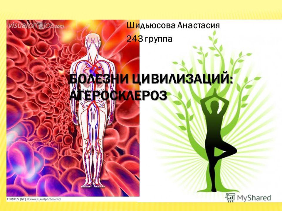 БОЛЕЗНИ ЦИВИЛИЗАЦИЙ: АТЕРОСКЛЕРОЗ Шидьюсова Анастасия 243 группа
