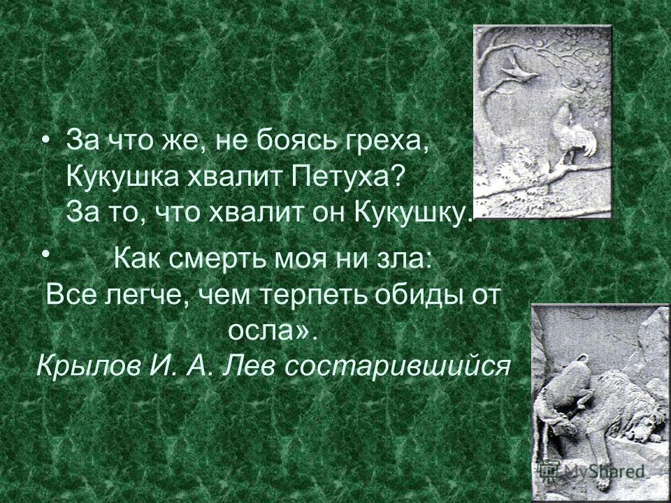 За что же, не боясь греха, Кукушка хвалит Петуха? За то, что хвалит он Кукушку. Как смерть моя ни зла: Все легче, чем терпеть обиды от осла». Крылов И. А. Лев состарившийся