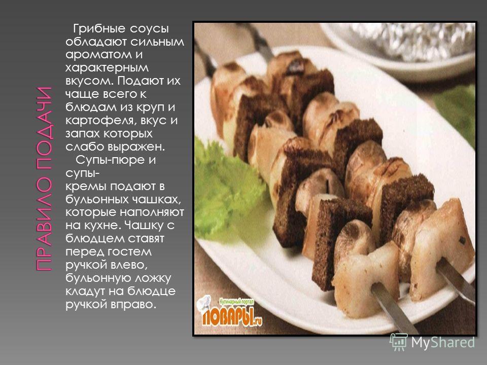 Грибные соусы обладают сильным ароматом и характерным вкусом. Подают их чаще всего к блюдам из круп и картофеля, вкус и запах которых слабо выражен. Супы-пюре и супы- кремы подают в бульонных чашках, которые наполняют на кухне. Чашку с блюдцем ставят