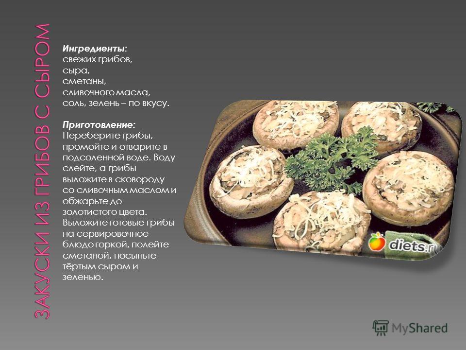 Ингредиенты: свежих грибов, сыра, сметаны, сливочного масла, соль, зелень – по вкусу. Приготовление: Переберите грибы, промойте и отварите в подсоленной воде. Воду слейте, а грибы выложите в сковороду со сливочным маслом и обжарьте до золотистого цве