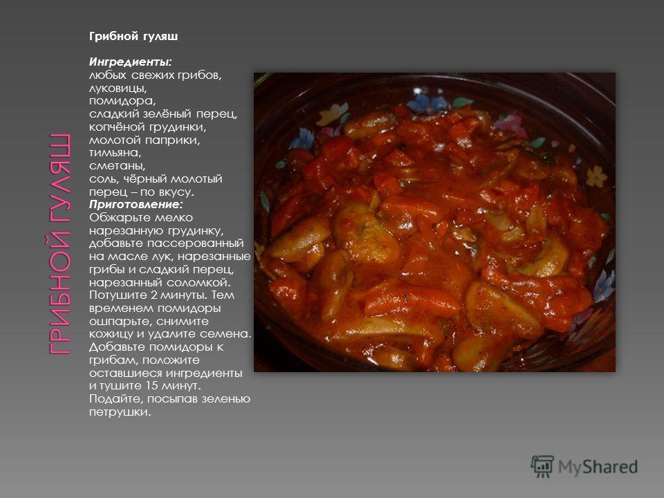 Грибной гуляш Ингредиенты: любых свежих грибов, луковицы, помидора, сладкий зелёный перец, копчёной грудинки, молотой паприки, тимьяна, сметаны, соль, чёрный молотый перец – по вкусу. Приготовление: Обжарьте мелко нарезанную грудинку, добавьте пассер