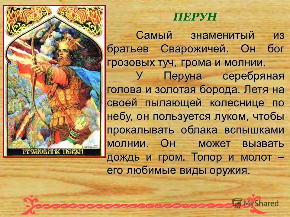 Самый знаменитый из братьев Сварожичей. Он бог грозовых туч, грома и молнии. У Перуна серебряная голова и золотая борода. Летя на своей пылающей колеснице по небу, он пользуется луком, чтобы прокалывать облака вспышками молнии. Он может вызвать дождь