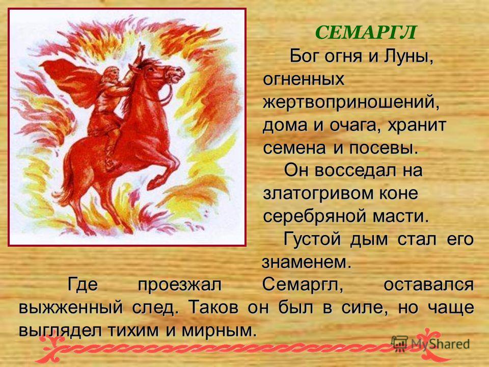 СЕМАРГЛ Бог огня и Луны, огненных жертвоприношений, дома и очага, хранит семена и посевы. Бог огня и Луны, огненных жертвоприношений, дома и очага, хранит семена и посевы. Он восседал на златогривом коне серебряной масти. Густой дым стал его знаменем