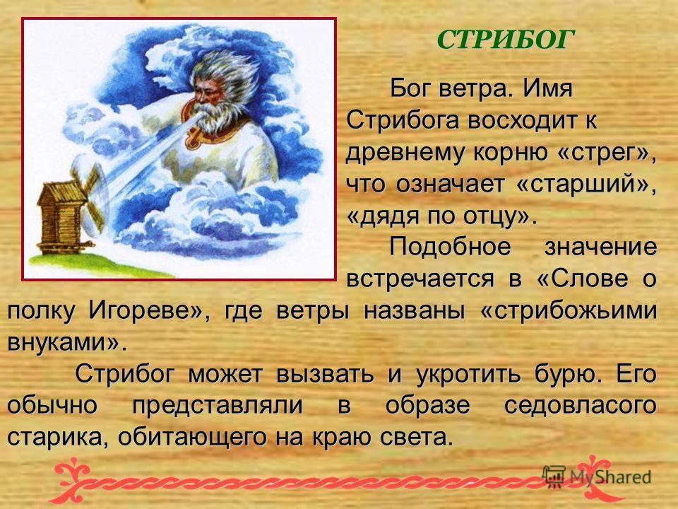 Бог ветра. Имя Стрибога восходит к древнему корню «стрег», что означает «старший», «дядя по отцу». Подобное значение встречается в «Слове о полку Игореве», где ветры названы «стрибожьими внуками». Бог ветра. Имя Стрибога восходит к древнему корню «ст