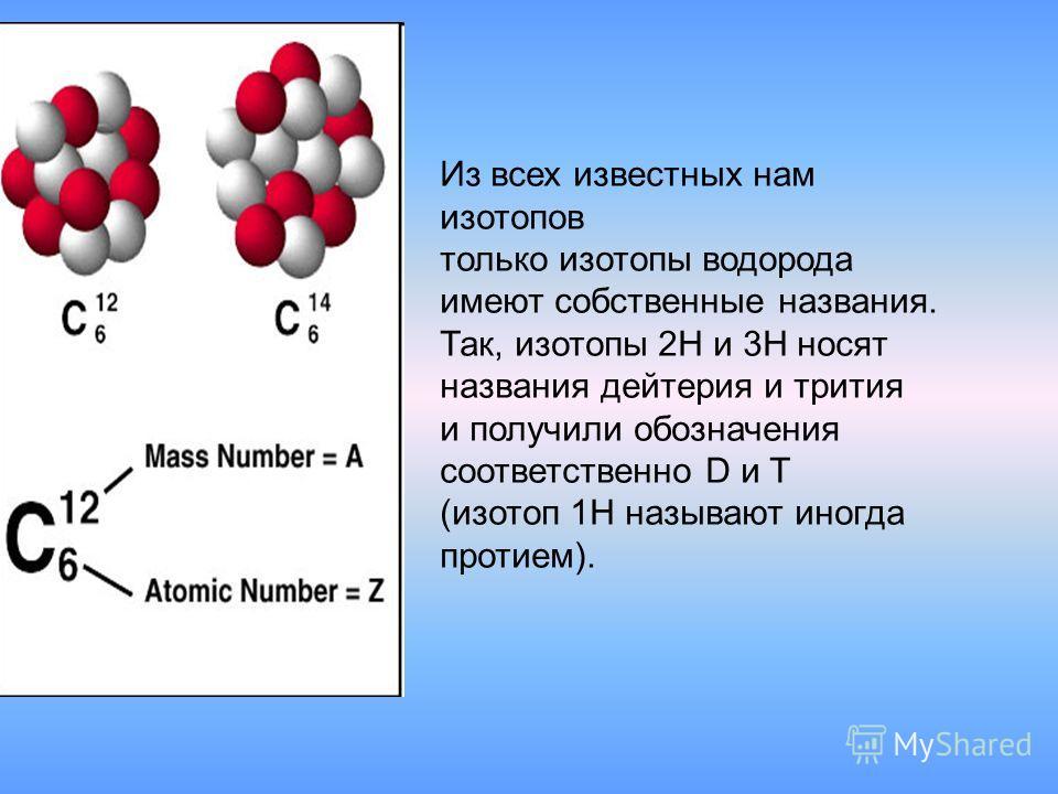 Из всех известных нам изотопов только изотопы водорода имеют собственные названия. Так, изотопы 2H и 3H носят названия дейтерия и трития и получили обозначения соответственно D и T (изотоп 1H называют иногда протием).