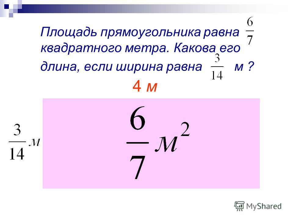 Площадь прямоугольника равна квадратного метра. Какова его длина, если ширина равна м ? 4 м
