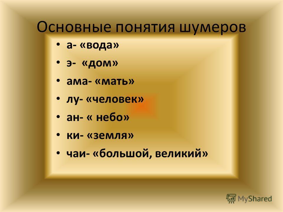 Основные понятия шумеров а- «вода» э- «дом» ама- «мать» лу- «человек» ан- « небо» ки- «земля» чаи- «большой, великий»