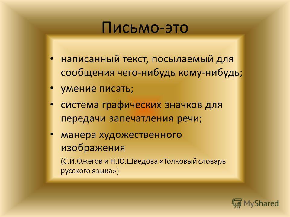 Письмо-это написанный текст, посылаемый для сообщения чего-нибудь кому-нибудь; умение писать; система графических значков для передачи запечатления речи; манера художественного изображения (С.И.Ожегов и Н.Ю.Шведова «Толковый словарь русского языка»)