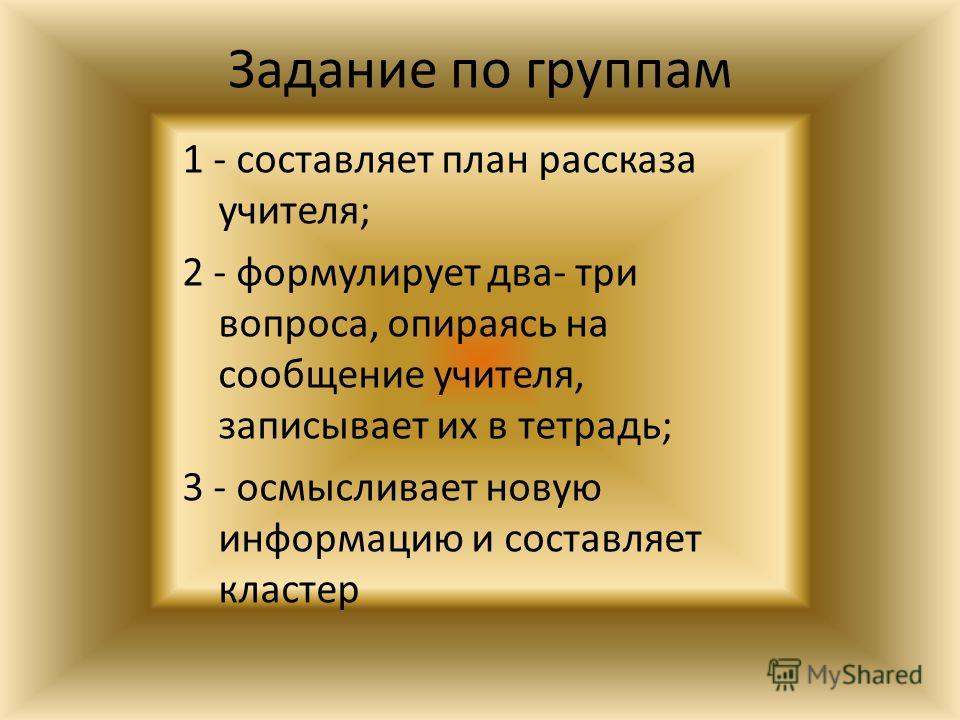 Задание по группам 1 - составляет план рассказа учителя; 2 - формулирует два- три вопроса, опираясь на сообщение учителя, записывает их в тетрадь; 3 - осмысливает новую информацию и составляет кластер