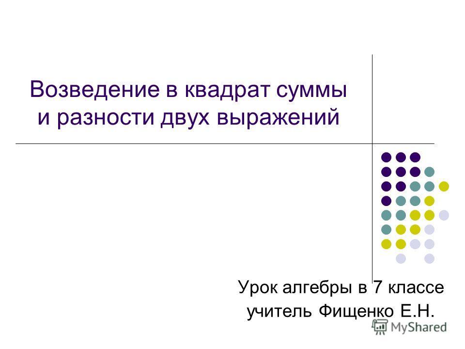 Возведение в квадрат суммы и разности двух выражений Урок алгебры в 7 классе учитель Фищенко Е.Н.