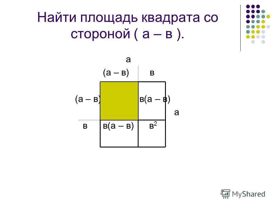 Найти площадь квадрата со стороной ( а – в ). а (а – в) в (а – в) в(а – в) а в в(а – в) в 2