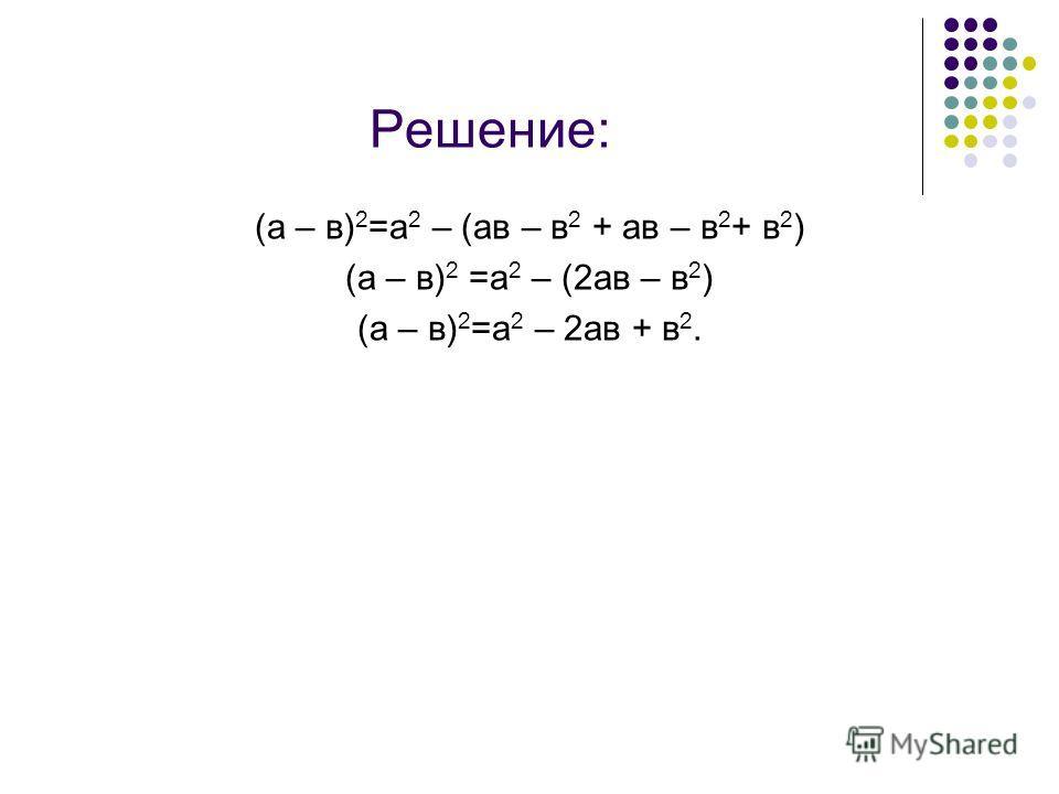 Решение: (а – в) 2 =а 2 – (ав – в 2 + ав – в 2 + в 2 ) (а – в) 2 =а 2 – (2ав – в 2 ) (а – в) 2 =а 2 – 2ав + в 2.