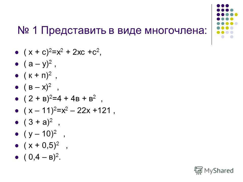 1 Представить в виде многочлена: ( х + с) 2 =х 2 + 2хс +с 2, ( а – у) 2, ( к + п) 2, ( в – х) 2, ( 2 + в) 2 =4 + 4в + в 2, ( х – 11) 2 =х 2 – 22х +121, ( 3 + а) 2, ( у – 10) 2, ( х + 0,5) 2, ( 0,4 – в) 2.