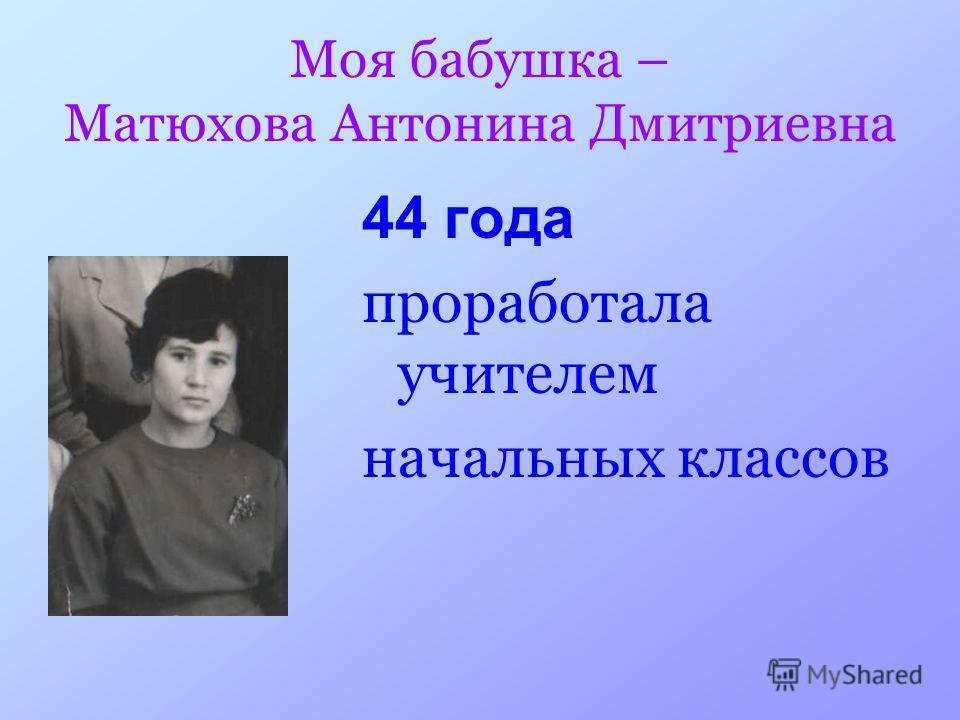 Моя бабушка – Матюхова Антонина Дмитриевна 44 года проработала учителем начальных классов