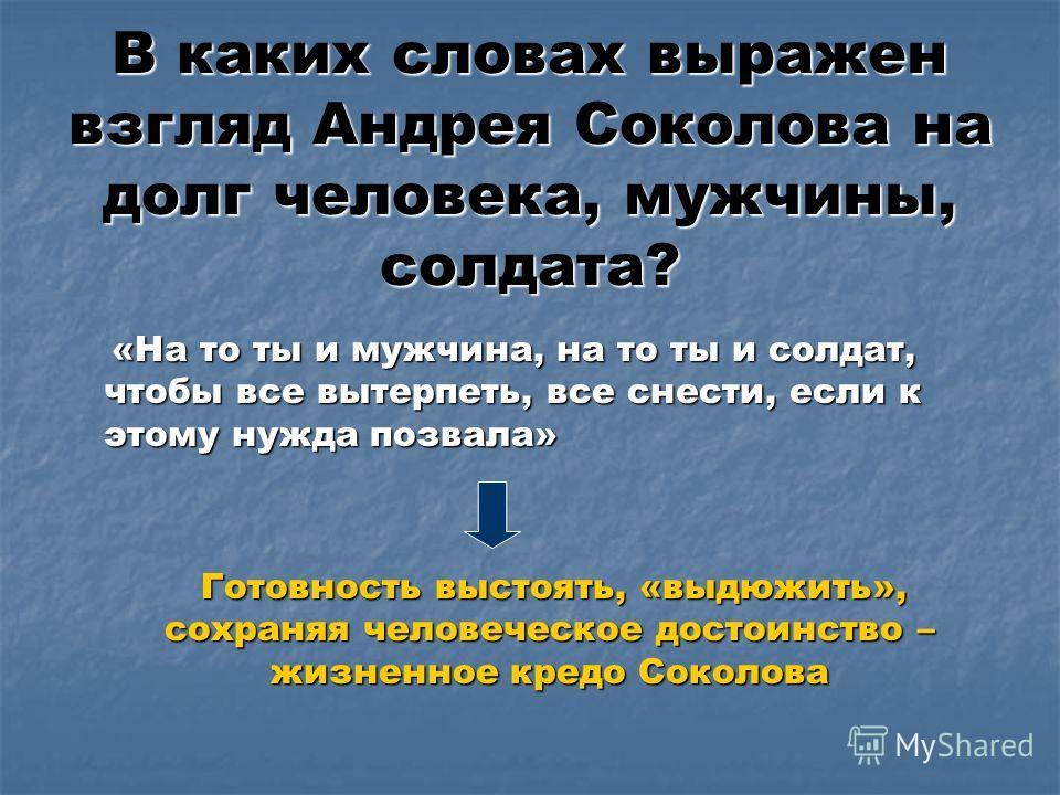 В каких словах выражен взгляд Андрея Соколова на долг человека, мужчины, солдата? «На то ты и мужчина, на то ты и солдат, чтобы все вытерпеть, все снести, если к этому нужда позвала» «На то ты и мужчина, на то ты и солдат, чтобы все вытерпеть, все сн