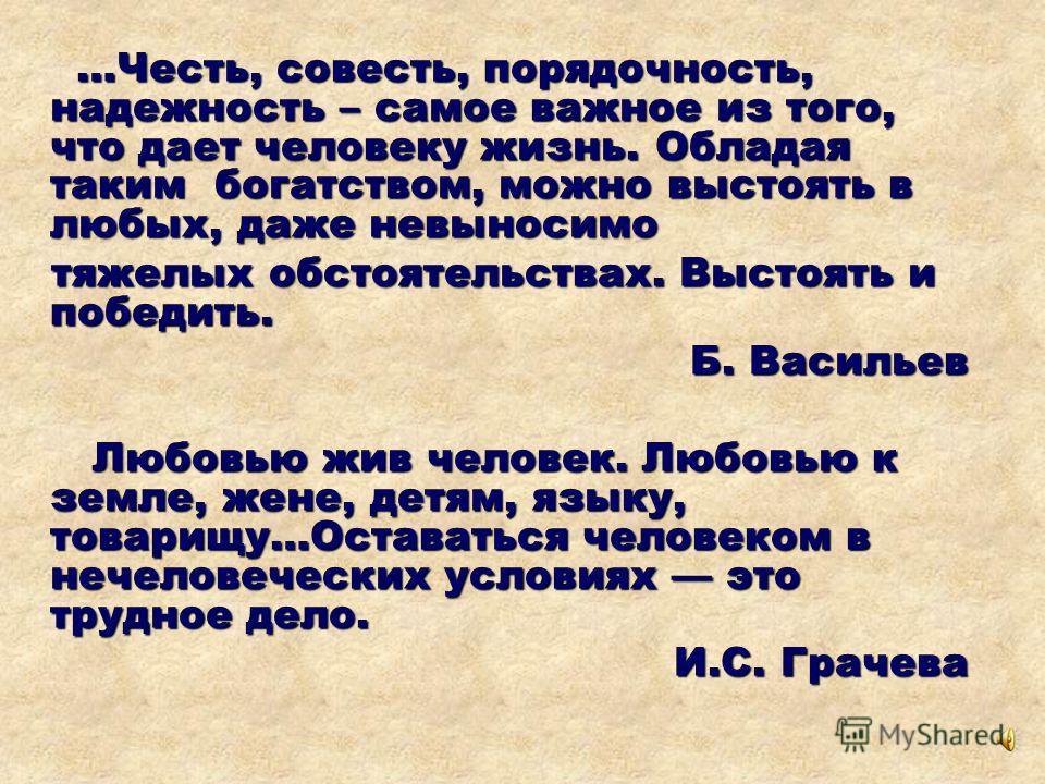 …Честь, совесть, порядочность, надежность – самое важное из того, что дает человеку жизнь. Обладая таким богатством, можно выстоять в любых, даже невыносимо …Честь, совесть, порядочность, надежность – самое важное из того, что дает человеку жизнь. Об