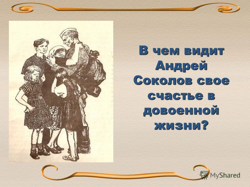 В чем видит Андрей Соколов свое счастье в довоенной жизни? В 1950-е публикует рассказ Судьба человека.