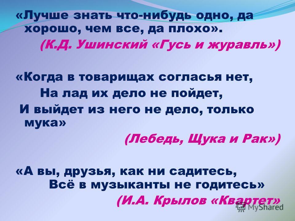 «Лучше знать что-нибудь одно, да хорошо, чем все, да плохо». (К.Д. Ушинский «Гусь и журавль») «Когда в товарищах согласья нет, На лад их дело не пойдет, И выйдет из него не дело, только мука» (Лебедь, Щука и Рак») «А вы, друзья, как ни садитесь, Всё