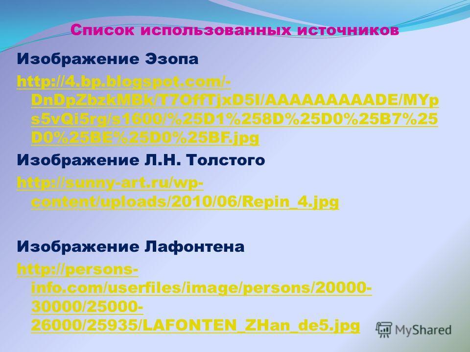 Список использованных источников Изображение Эзопа http://4.bp.blogspot.com/- DnDpZbzkMBk/T7OffTjxD5I/AAAAAAAAADE/MYp s5vQi5rg/s1600/%25D1%258D%25D0%25B7%25 D0%25BE%25D0%25BF.jpg Изображение Л.Н. Толстого http://sunny-art.ru/wp- content/uploads/2010/