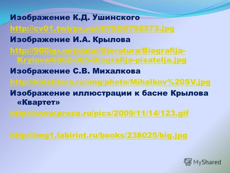Изображение К.Д. Ушинского http://cv01.twirpx.net/0792/0792573.jpg Изображение И.А. Крылова http://900igr.net/datai/literatura/Biografija- Krylova/0002-005-Biografija-pisatelja.jpg Изображение С.В. Михалкова http://kidslitera.ru/img/photo/Mihalkov%20
