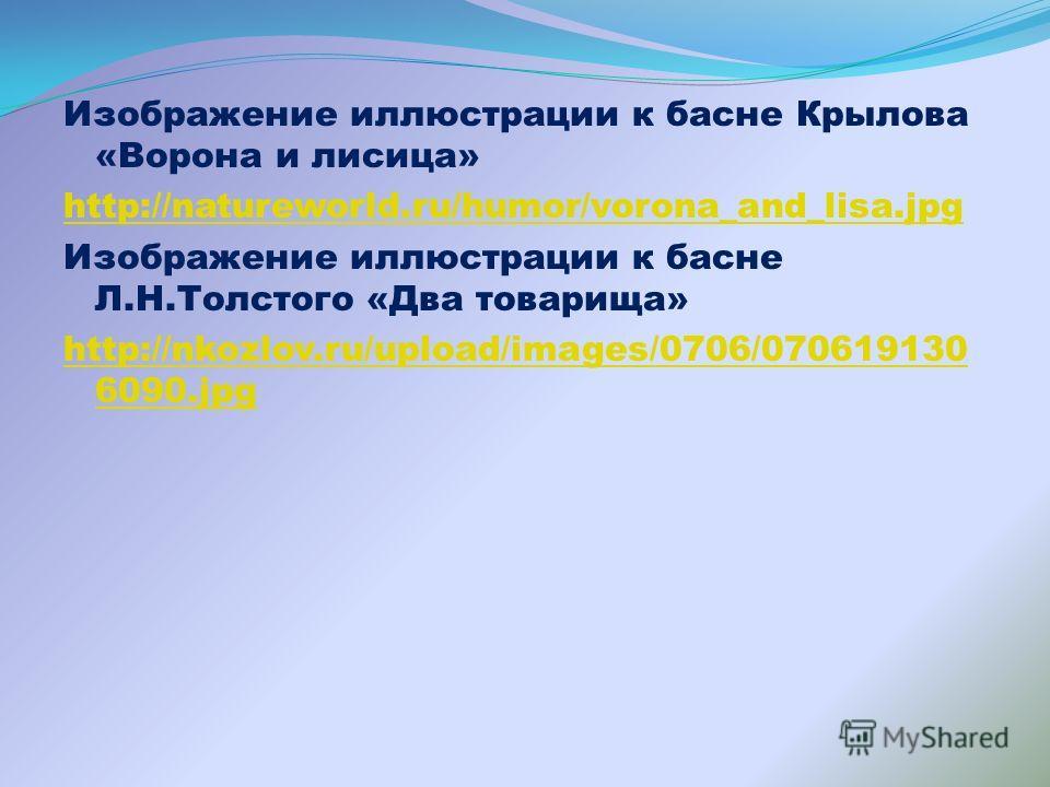 Изображение иллюстрации к басне Крылова «Ворона и лисица» http://natureworld.ru/humor/vorona_and_lisa.jpg Изображение иллюстрации к басне Л.Н.Толстого «Два товарища» http://nkozlov.ru/upload/images/0706/070619130 6090.jpg