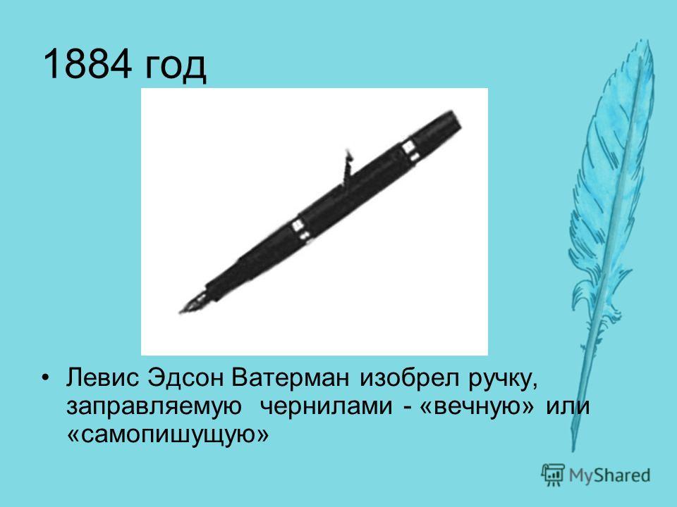 1884 год Левис Эдсон Ватерман изобрел ручку, заправляемую чернилами - «вечную» или «самопишущую»