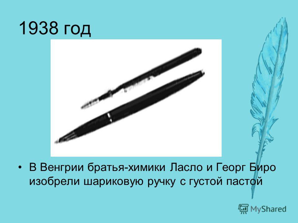 1938 год В Венгрии братья-химики Ласло и Георг Биро изобрели шариковую ручку с густой пастой