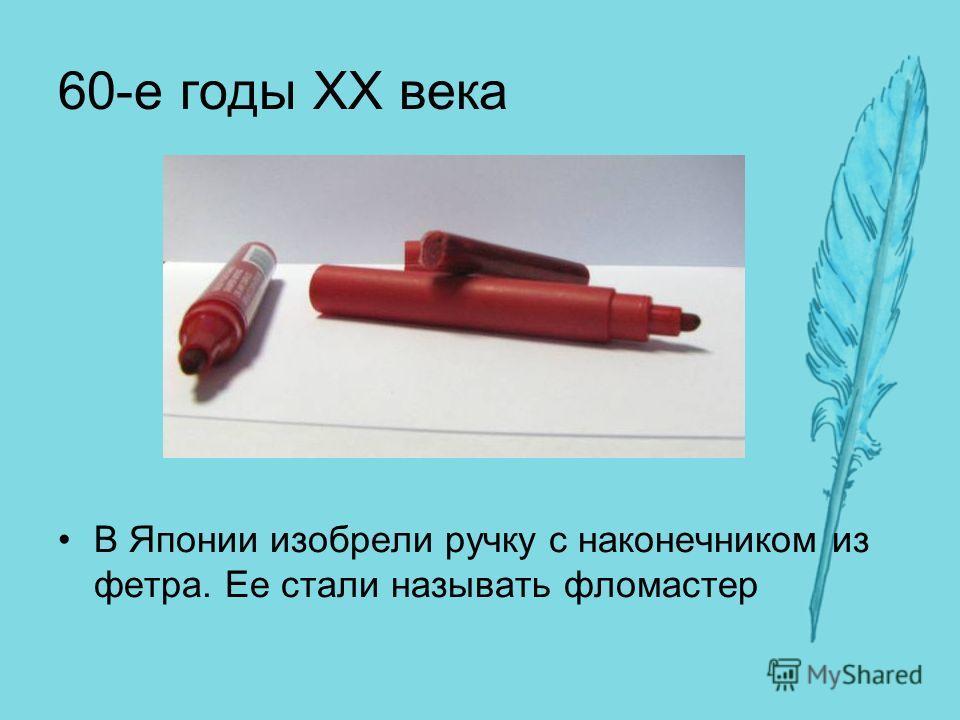 60-е годы XX века В Японии изобрели ручку с наконечником из фетра. Ее стали называть фломастер