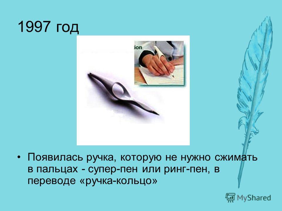 1997 год Появилась ручка, которую не нужно сжимать в пальцах - супер-пен или ринг-пен, в переводе «ручка-кольцо»