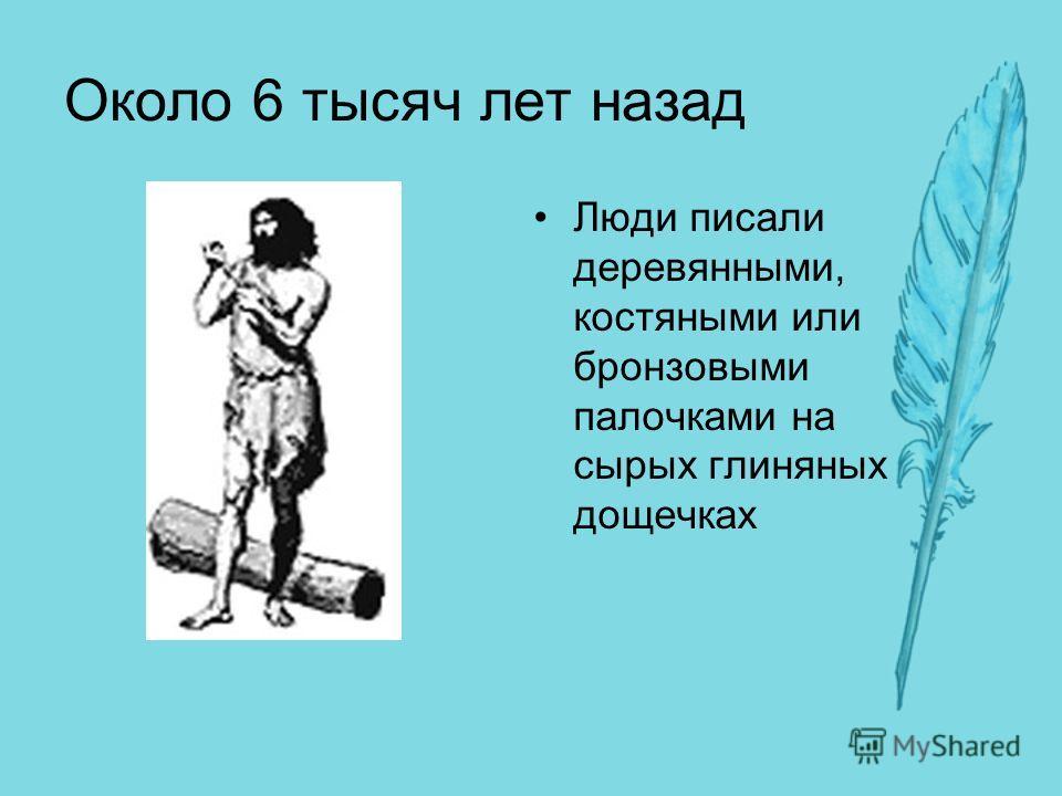 Около 6 тысяч лет назад Люди писали деревянными, костяными или бронзовыми палочками на сырых глиняных дощечках