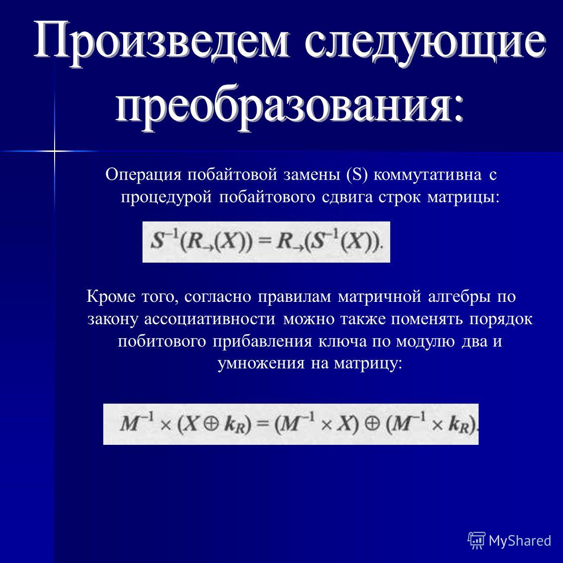 Операция побайтовой замены (S) коммутативна с процедурой побайтового сдвига строк матрицы: Кроме того, согласно правилам матричной алгебры по закону ассоциативности можно также поменять порядок побитового прибавления ключа по модулю два и умножения н