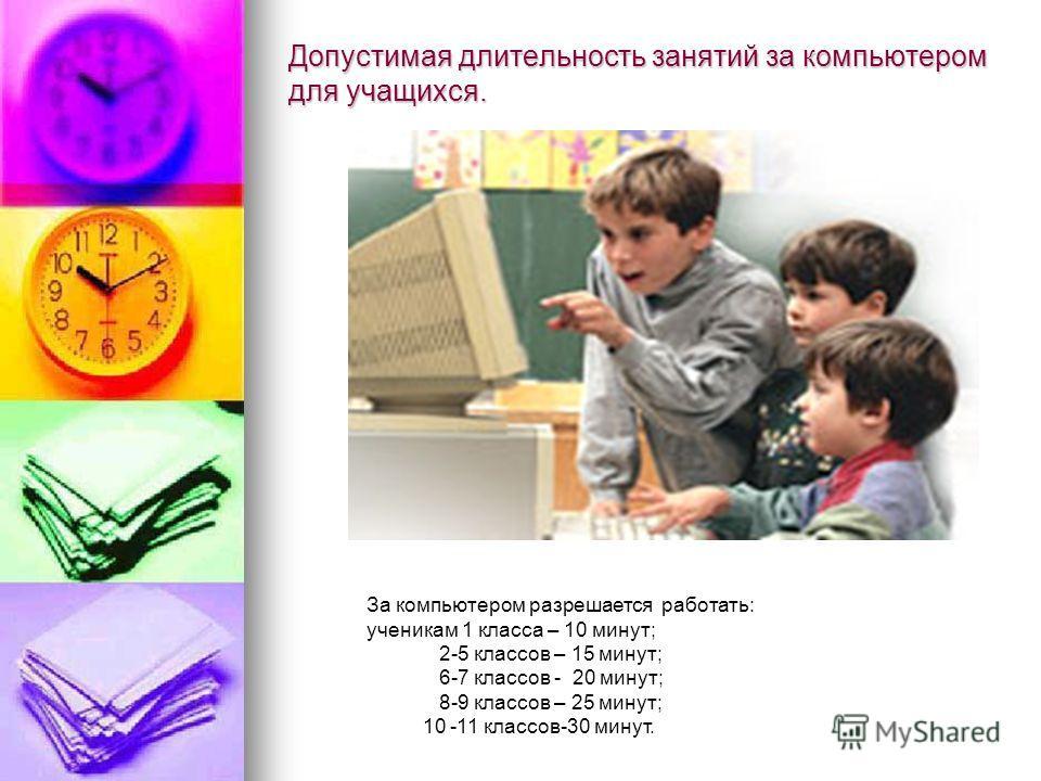 Допустимая длительность занятий за компьютером для учащихся. За компьютером разрешается работать: ученикам 1 класса – 10 минут; 2-5 классов – 15 минут; 6-7 классов - 20 минут; 8-9 классов – 25 минут; 10 -11 классов-30 минут.