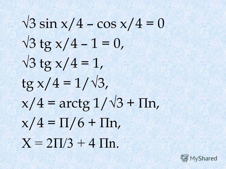 3 sin x/4 – cos x/4 = 0 3 tg x/4 – 1 = 0, 3 tg x/4 = 1, tg x/4 = 1/3, x/4 = arctg 1/3 + П n, x/4 = П /6 + П n, X = 2П/3 + 4 Пn.