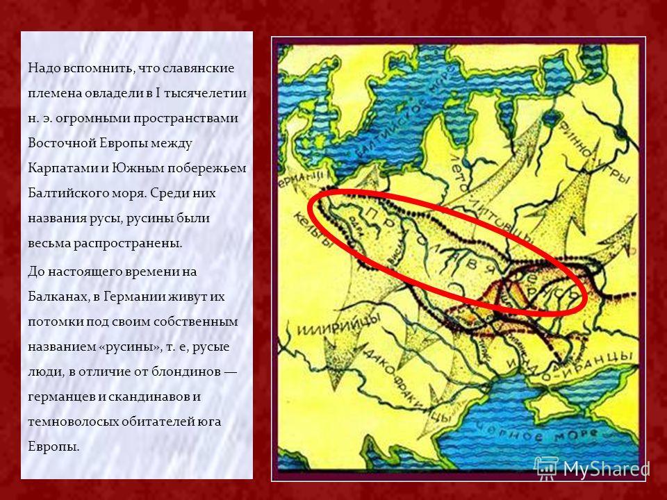 Надо вспомнить, что славянские племена овладели в I тысячелетии н. э. огромными пространствами Восточной Европы между Карпатами и Южным побережьем Балтийского моря. Среди них названия русы, русины были весьма распространены. До настоящего времени на