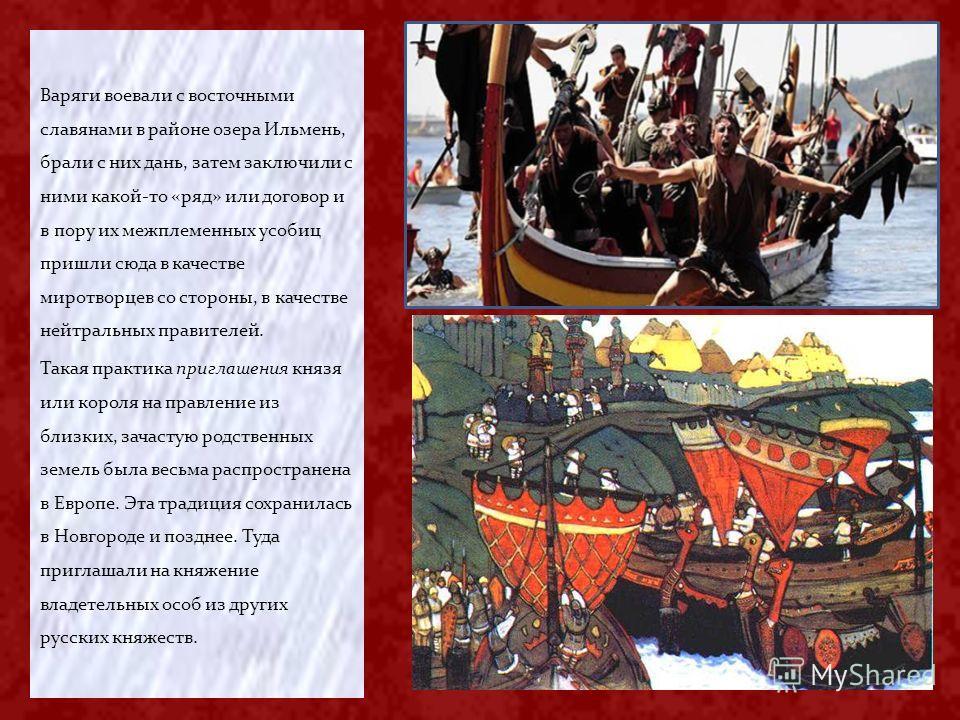 Варяги воевали с восточными славянами в районе озера Ильмень, брали с них дань, затем заключили с ними какой-то «ряд» или договор и в пору их межплеменных усобиц пришли сюда в качестве миротворцев со стороны, в качестве нейтральных правителей. Такая