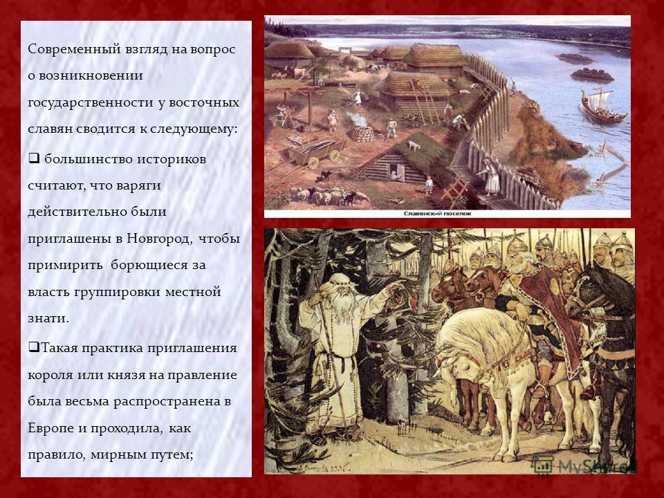 Современный взгляд на вопрос о возникновении государственности у восточных славян сводится к следующему: большинство историков считают, что варяги действительно были приглашены в Новгород, чтобы примирить борющиеся за власть группировки местной знати