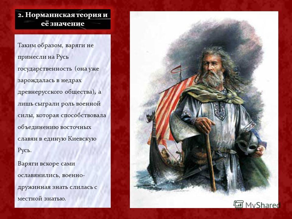 2. Норманнская теория и её значение Таким образом, варяги не принесли на Русь государственность (она уже зарождалась в недрах древнерусского общества), а лишь сыграли роль военной силы, которая способствовала объединению восточных славян в единую Кие